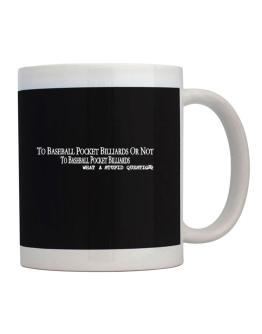 To Baseball Pocket Billiards Or Not To Baseball Pocket Billiards, What A Stupid Question Mug