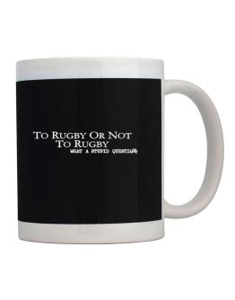 To Rugby Or Not To Rugby, What A Stupid Question Mug