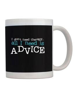 I Don´t Need Theraphy... All I Need Is Advice Mug