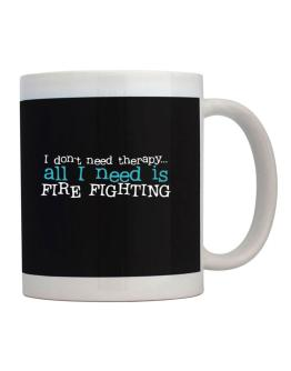 I Don´t Need Theraphy... All I Need Is Fire Fighting Mug