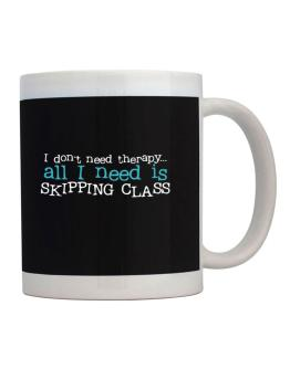 I Don´t Need Theraphy... All I Need Is Skipping Class Mug