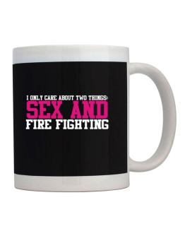 I Only Care About Two Things: Sex And Fire Fighting Mug