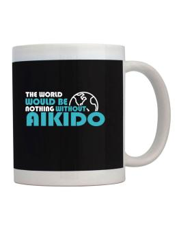 The Wolrd Would Be Nothing Without Aikido Mug