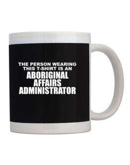 The Person Wearing This T-sshirt Is An Aboriginal Affairs Administrator Mug