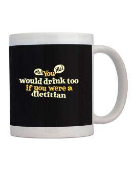 You Would Drink Too, If You Were A Dietitian Mug