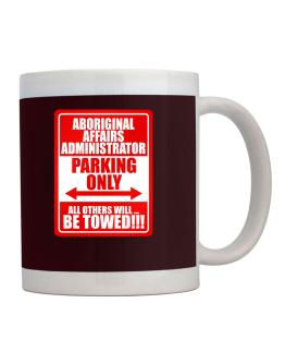 Aboriginal Affairs Administrator Parking Only - All Others Will Be Towed Mug
