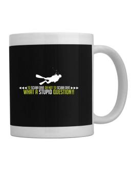 To Scuba Dive or not to Scuba Dive, what a stupid question!! Mug