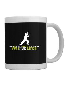To do Tai Chi or not to do Tai Chi, what a stupid question!! Mug