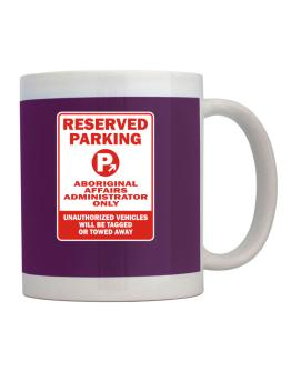 Reserved Parking Aboriginal Affairs Administrator Only.- Unauthorized Vehicless Will Be Tagged Mug
