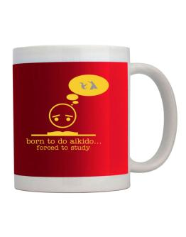 """ BORN TO do Aikido ... FORCED TO STUDY ! "" Mug"