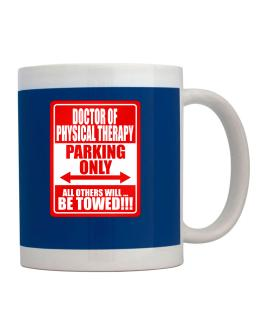 Doctor Of Physical Therapy Parking Only - All Others Will Be Towed Mug