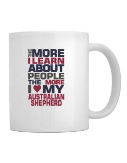 The More I Learn About People The More I Love My Australian Shepherd Mug