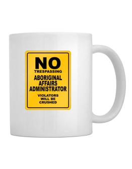 No Trespassing Aboriginal Affairs Administrator Working - Violators Will Be Crushed Mug