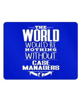 The world would be nothing without Case Managers Parking Sign - Horizontal