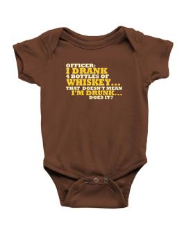 Officer: I Drank 4 Bottles Of Whiskey ... That Doesnt Mean Im Drunk... Does It? Baby Bodysuit