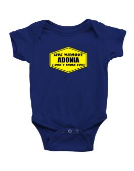 Live Without Adonia , I Dont Think So ! Baby Bodysuit