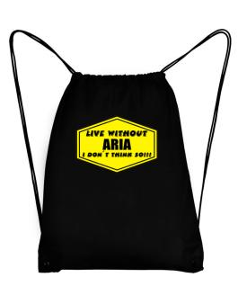 Live Without Aria , I Dont Think So ! Sport Bag