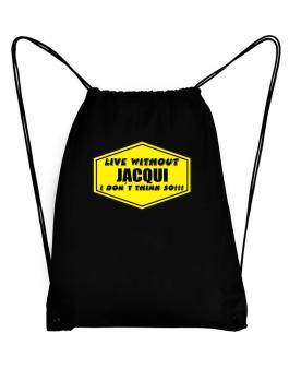 Live Without Jacqui , I Dont Think So ! Sport Bag