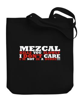 Mezcal Kills You Slowly - I Dont Care, Im Not In A Hurry! Canvas Tote Bag