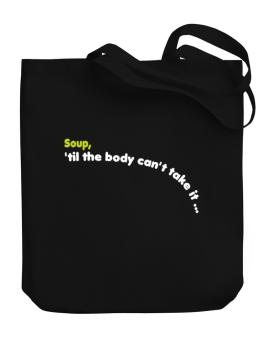Soup, Til The Body Cant Take It... Canvas Tote Bag