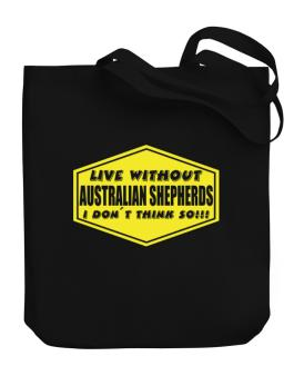 Live Without Australian Shepherds , I Dont Think So ! Canvas Tote Bag