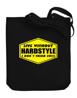 Live Without Hardstyle , I Dont Think So ! Canvas Tote Bag