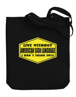 Live Without American Sign Language , I Dont Think So ! Canvas Tote Bag