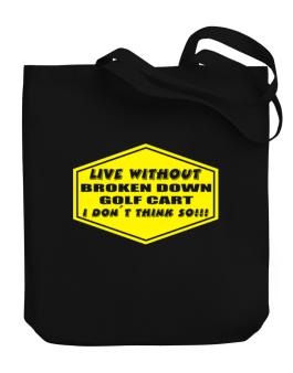 Live Without Broken Down Golf Cart  , I Dont Think So ! Canvas Tote Bag