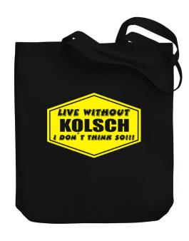 Live Without Kolsch , I Dont Think So ! Canvas Tote Bag