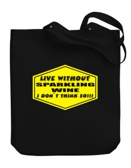 Live Without Sparkling Wine , I Dont Think So ! Canvas Tote Bag