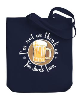 Im Not As Think As You Drunk I Am. Canvas Tote Bag