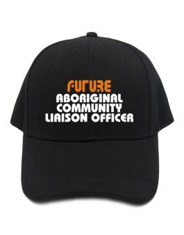 Future Aboriginal Community Liaison Officer Baseball Cap