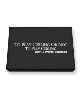 To Play Curling Or Not To Play Curling, What A Stupid Question Canvas square
