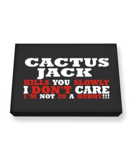 Cactus Jack Kills You Slowly - I Dont Care, Im Not In A Hurry! Canvas square