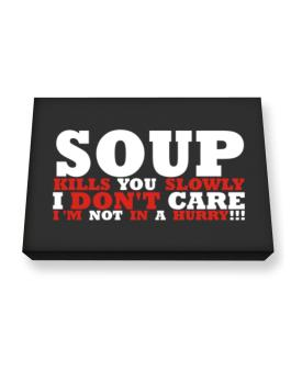 Soup Kills You Slowly - I Dont Care, Im Not In A Hurry! Canvas square