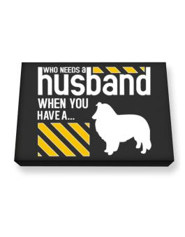 Who Needs A Husband When You Have A ... Shetland Sheepdog Canvas square