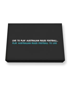 Live To Play Australian Rules Football , Play Australian Rules Football To Live Canvas square