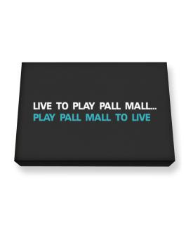 Live To Play Pall Mall , Play Pall Mall To Live Canvas square
