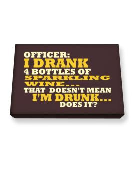 Officer: I Drank 4 Bottles Of Sparkling Wine ... That Doesnt Mean Im Drunk... Does It? Canvas square