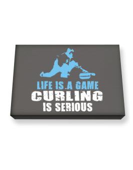 Life Is A Game, Curling Is Serious Canvas square