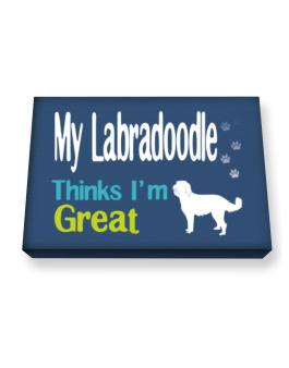 My Labradoodle , Thinks I Am Great Canvas square