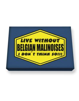 Live Without Belgian Malinoises , I Dont Think So ! Canvas square