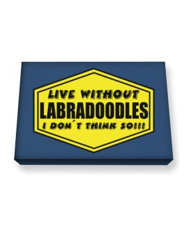 Live Without Labradoodles , I Dont Think So ! Canvas square