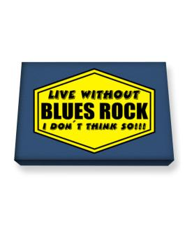 Live Without Blues Rock , I Dont Think So ! Canvas square