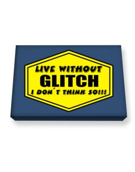 Live Without Glitch , I Dont Think So ! Canvas square