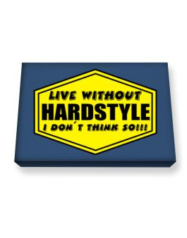 Live Without Hardstyle , I Dont Think So ! Canvas square