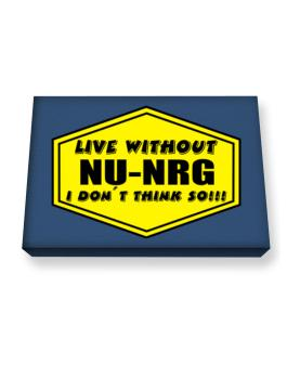 Live Without Nu Nrg , I Dont Think So ! Canvas square