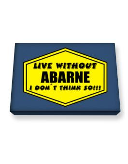 Live Without Abarne , I Dont Think So ! Canvas square