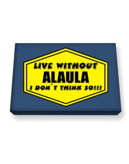 Live Without Alaula , I Dont Think So ! Canvas square