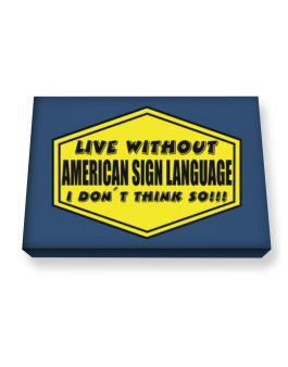 Live Without American Sign Language , I Dont Think So ! Canvas square